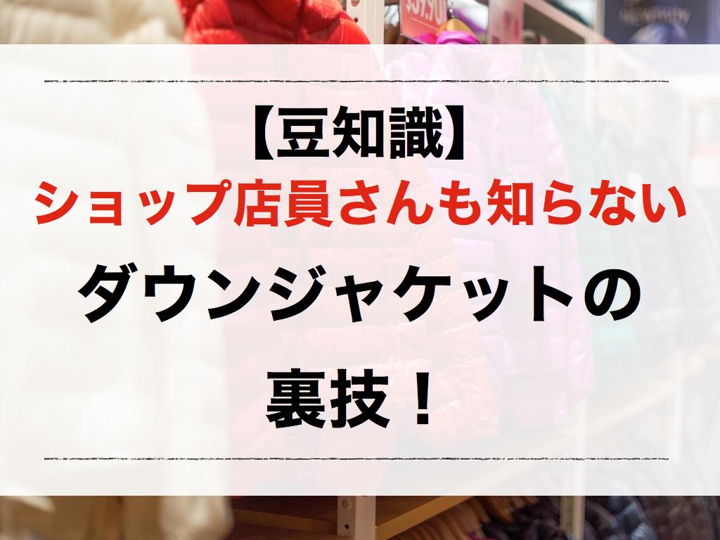 【豆知識】ショップ店員さんも知らないダウンジャケットの裏技!