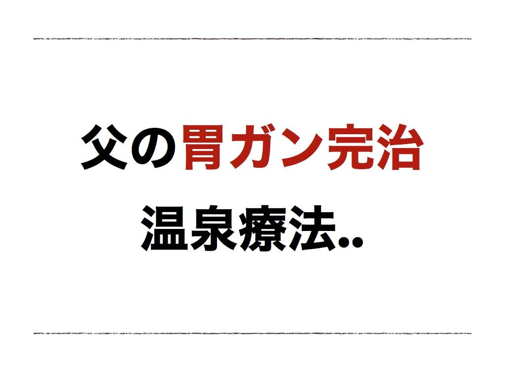 【温泉療法】父の胃ガン(ステージ3)が完治。